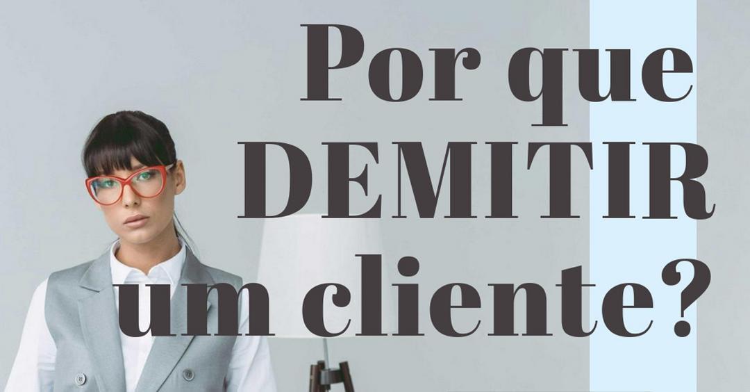 Por que DEMITIR um cliente?
