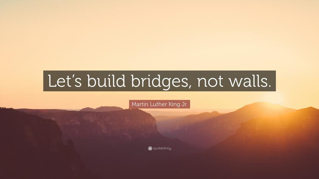 Let's build bridges, not walls - Martin Luther King